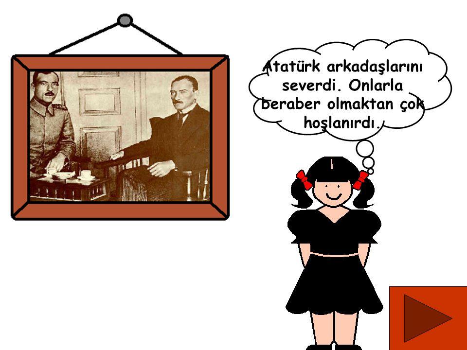 Atatürk arkadaşlarını severdi. Onlarla beraber olmaktan çok hoşlanırdı.