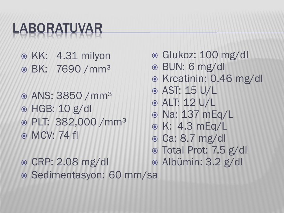 LABORATUVAR KK: 4.31 milyon BK: 7690 /mm³ ANS: 3850 /mm³ HGB: 10 g/dl