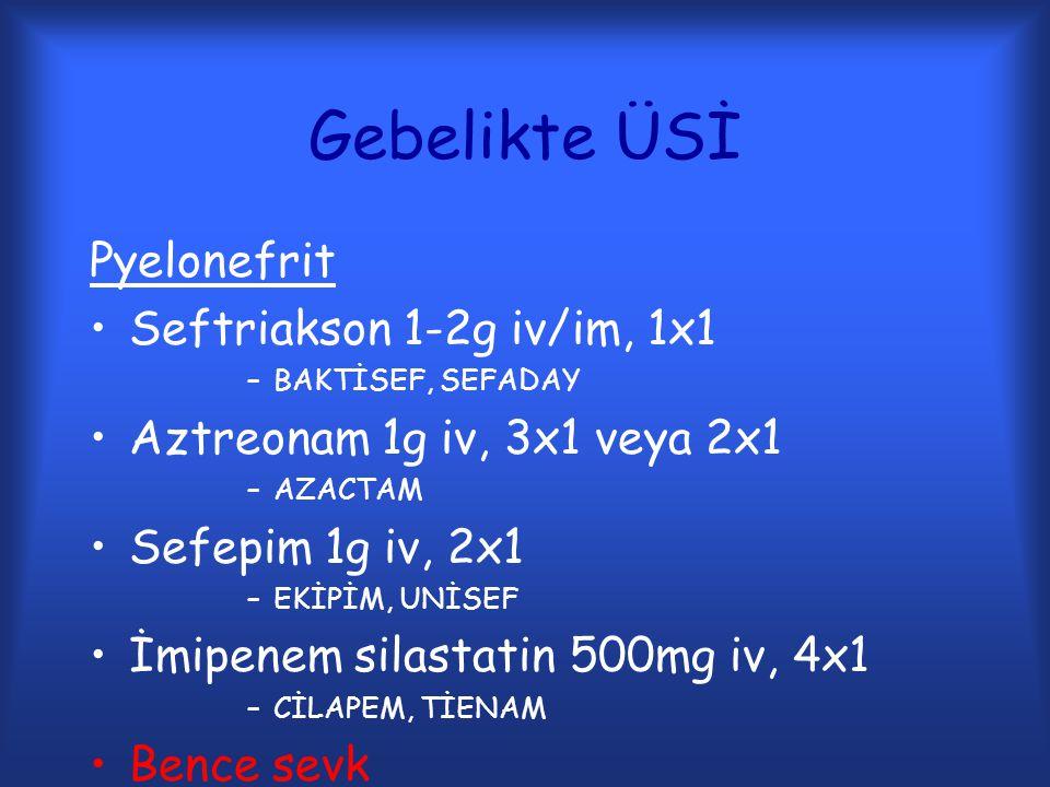 Gebelikte ÜSİ Pyelonefrit Seftriakson 1-2g iv/im, 1x1