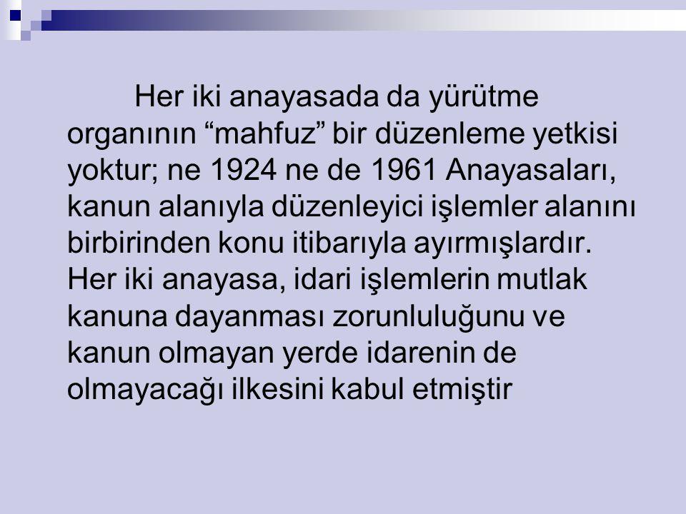 Her iki anayasada da yürütme organının mahfuz bir düzenleme yetkisi yoktur; ne 1924 ne de 1961 Anayasaları, kanun alanıyla düzenleyici işlemler alanını birbirinden konu itibarıyla ayırmışlardır.