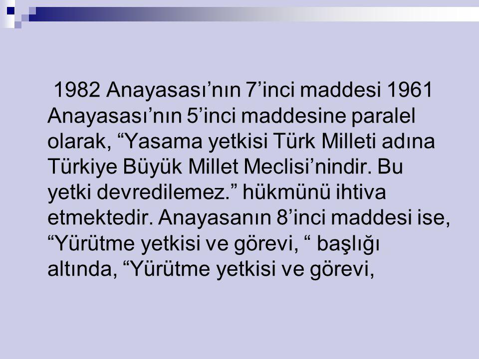 1982 Anayasası'nın 7'inci maddesi 1961 Anayasası'nın 5'inci maddesine paralel olarak, Yasama yetkisi Türk Milleti adına Türkiye Büyük Millet Meclisi'nindir.