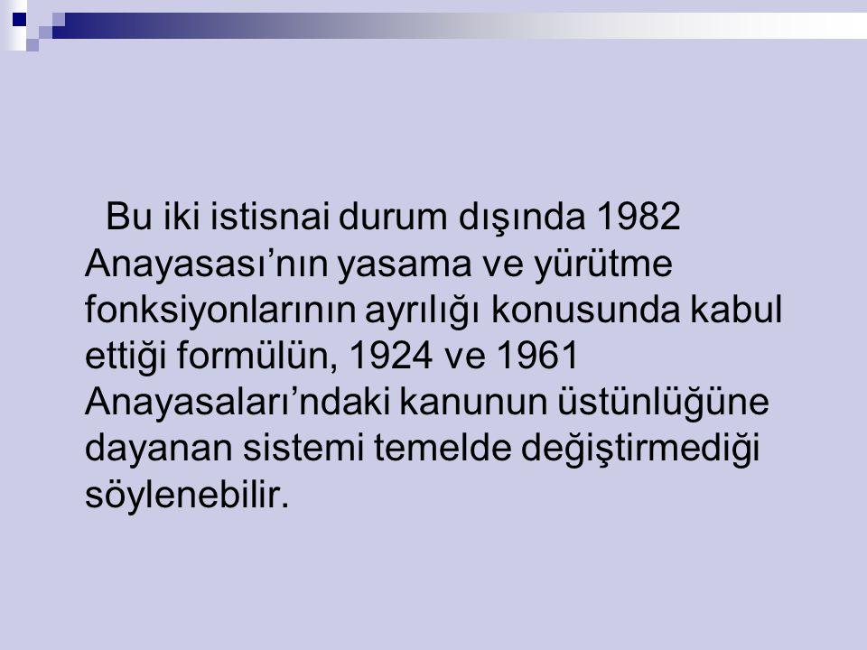 Bu iki istisnai durum dışında 1982 Anayasası'nın yasama ve yürütme fonksiyonlarının ayrılığı konusunda kabul ettiği formülün, 1924 ve 1961 Anayasaları'ndaki kanunun üstünlüğüne dayanan sistemi temelde değiştirmediği söylenebilir.