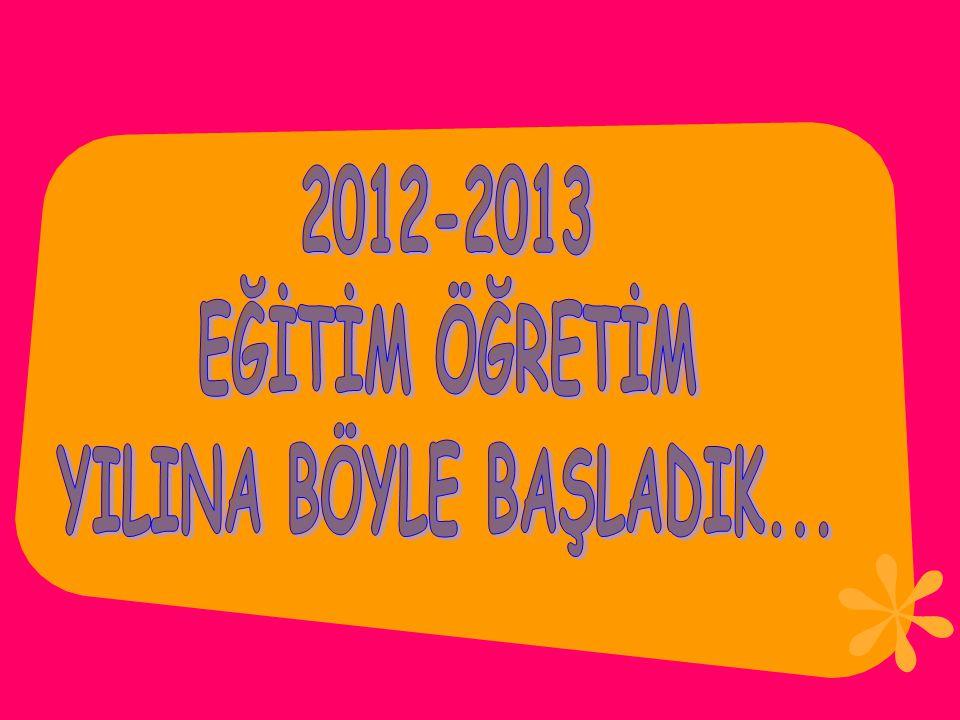 2012-2013 EĞİTİM ÖĞRETİM YILINA BÖYLE BAŞLADIK...