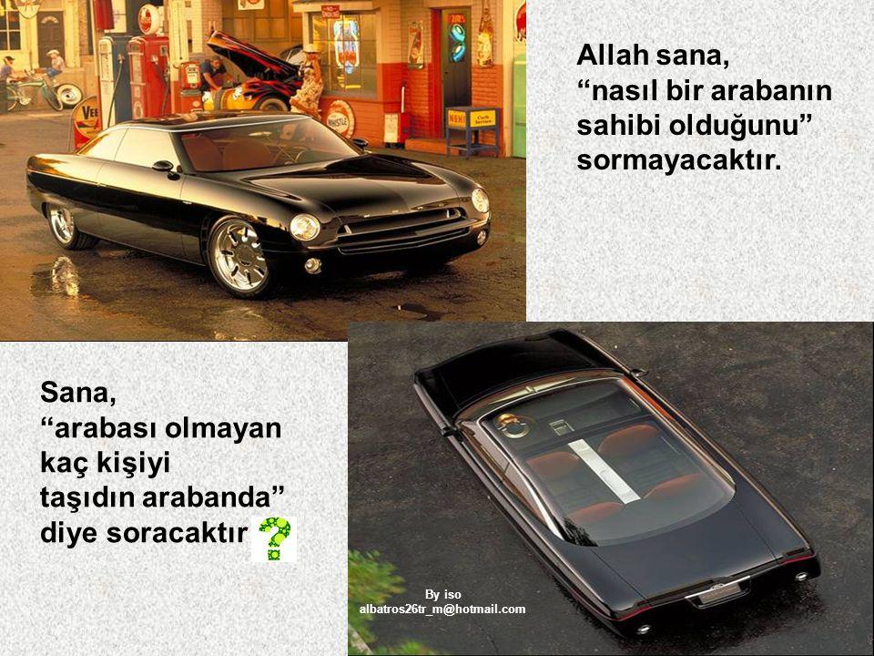 Allah sana, nasıl bir arabanın sahibi olduğunu sormayacaktır. Sana,