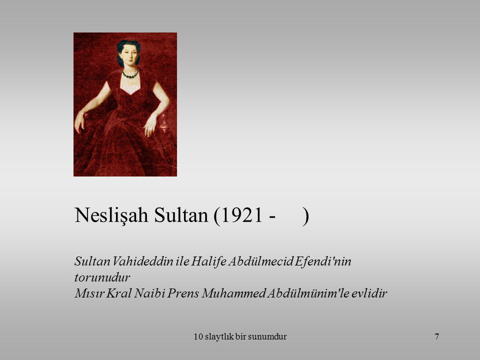 Neslişah Sultan (1921 - ) Sultan Vahideddin ile Halife Abdülmecid Efendi nin torunudur. Mısır Kral Naibi Prens Muhammed Abdülmünim le evlidir.