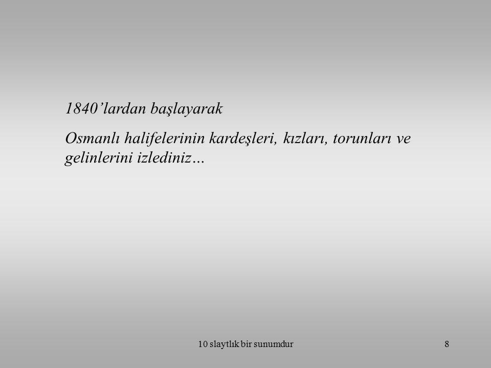 1840'lardan başlayarak Osmanlı halifelerinin kardeşleri, kızları, torunları ve gelinlerini izlediniz…