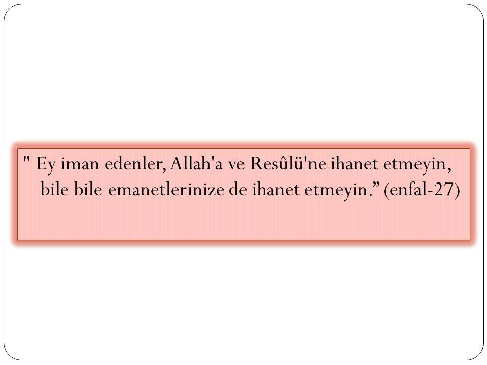 Ey iman edenler, Allah a ve Resûlü ne ihanet etmeyin, bile bile emanetlerinize de ihanet etmeyin. (enfal-27)