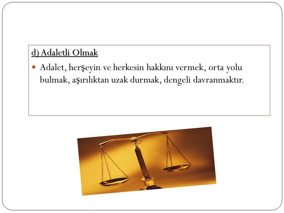 d) Adaletli Olmak Adalet, herşeyin ve herkesin hakkını vermek, orta yolu bulmak, aşırılıktan uzak durmak, dengeli davranmaktır.