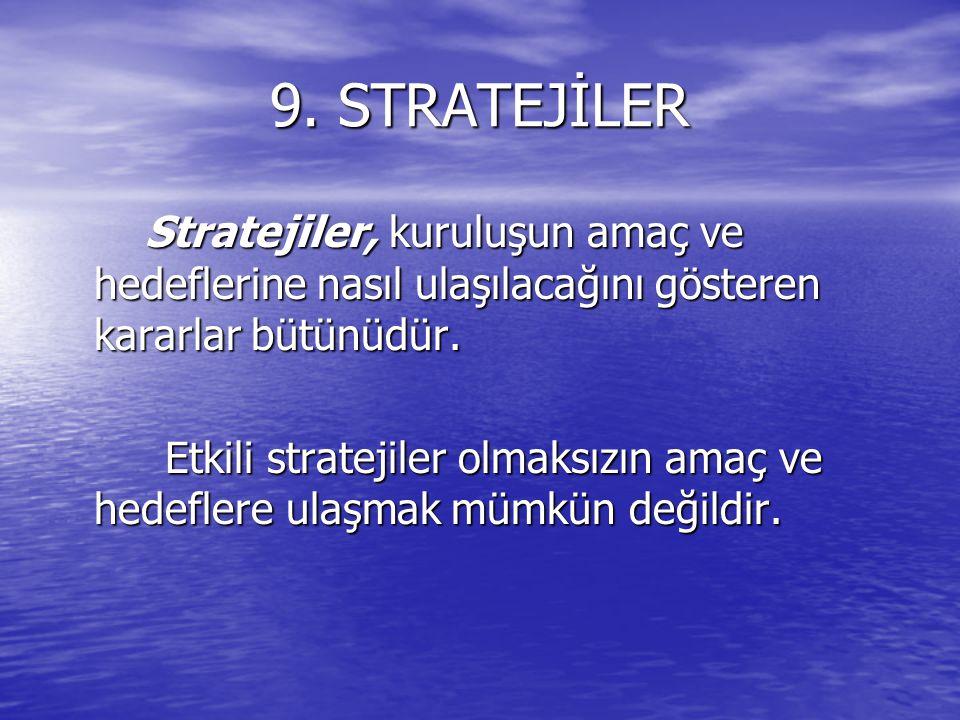 9. STRATEJİLER Stratejiler, kuruluşun amaç ve hedeflerine nasıl ulaşılacağını gösteren kararlar bütünüdür.