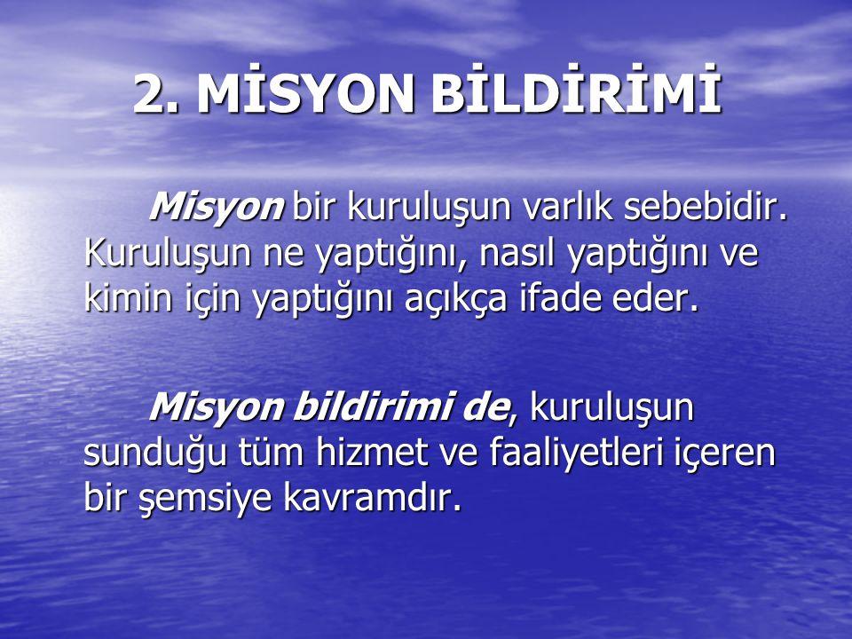 2. MİSYON BİLDİRİMİ Misyon bir kuruluşun varlık sebebidir. Kuruluşun ne yaptığını, nasıl yaptığını ve kimin için yaptığını açıkça ifade eder.
