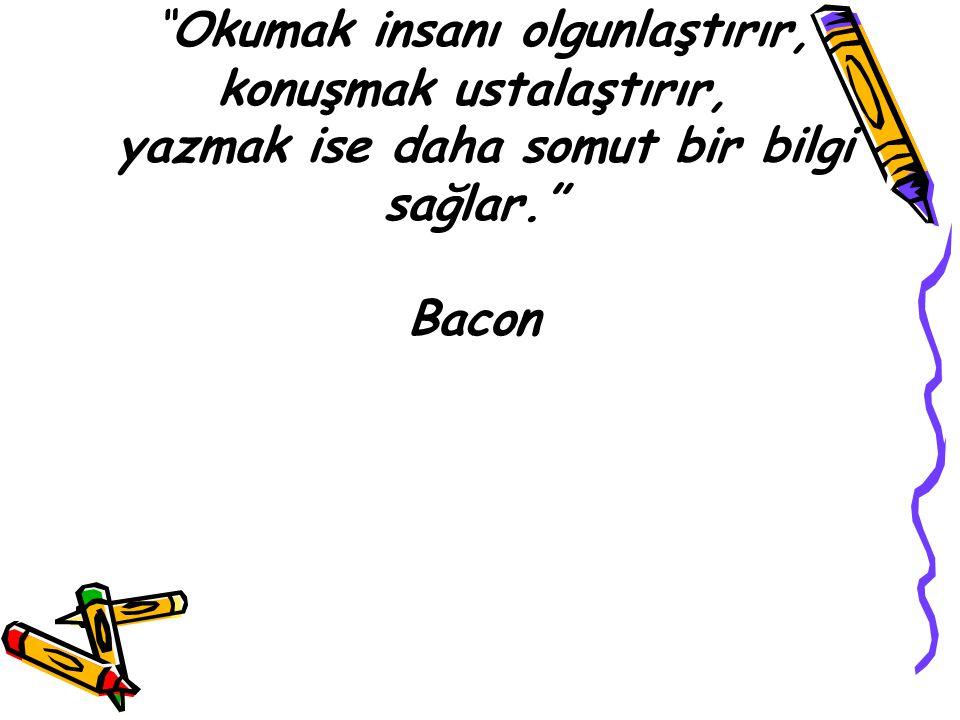Okumak insanı olgunlaştırır, konuşmak ustalaştırır, yazmak ise daha somut bir bilgi sağlar. Bacon