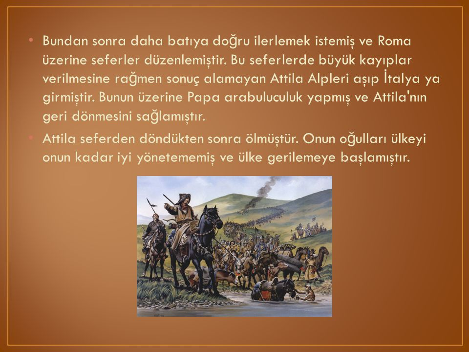 Bundan sonra daha batıya doğru ilerlemek istemiş ve Roma üzerine seferler düzenlemiştir. Bu seferlerde büyük kayıplar verilmesine rağmen sonuç alamayan Attila Alpleri aşıp İtalya ya girmiştir. Bunun üzerine Papa arabuluculuk yapmış ve Attila nın geri dönmesini sağlamıştır.