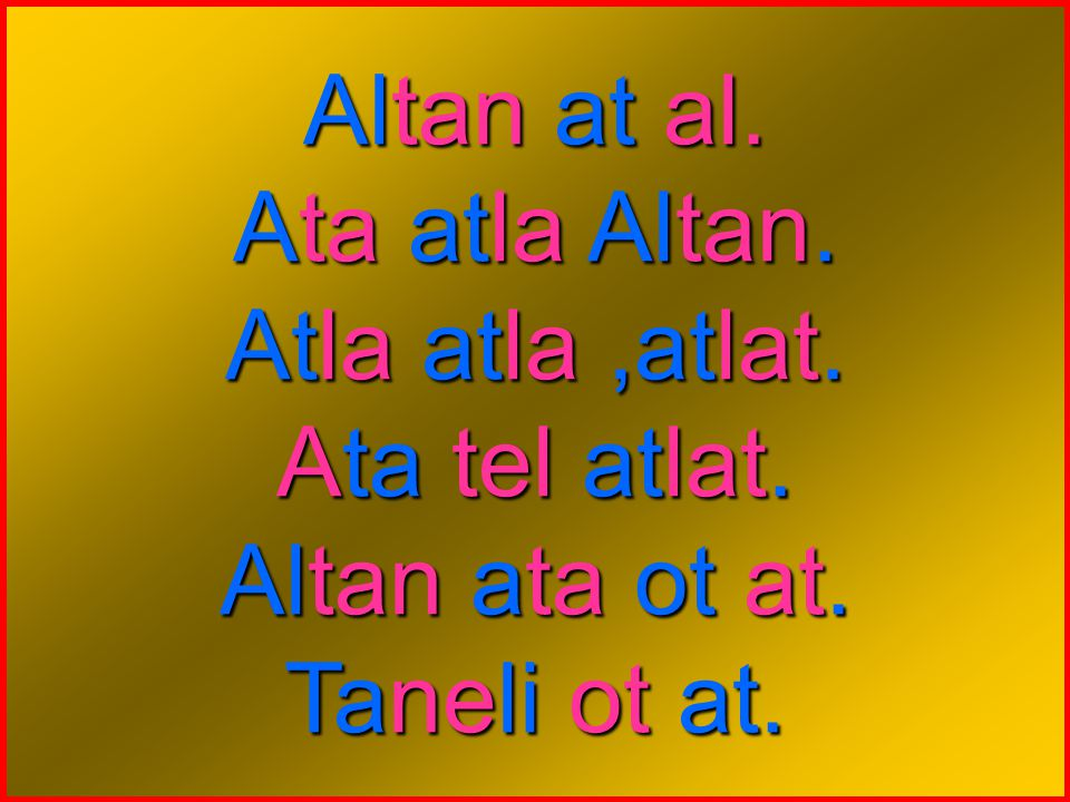 Altan at al. Ata atla Altan. Atla atla ,atlat. Ata tel atlat. Altan ata ot at. Taneli ot at.