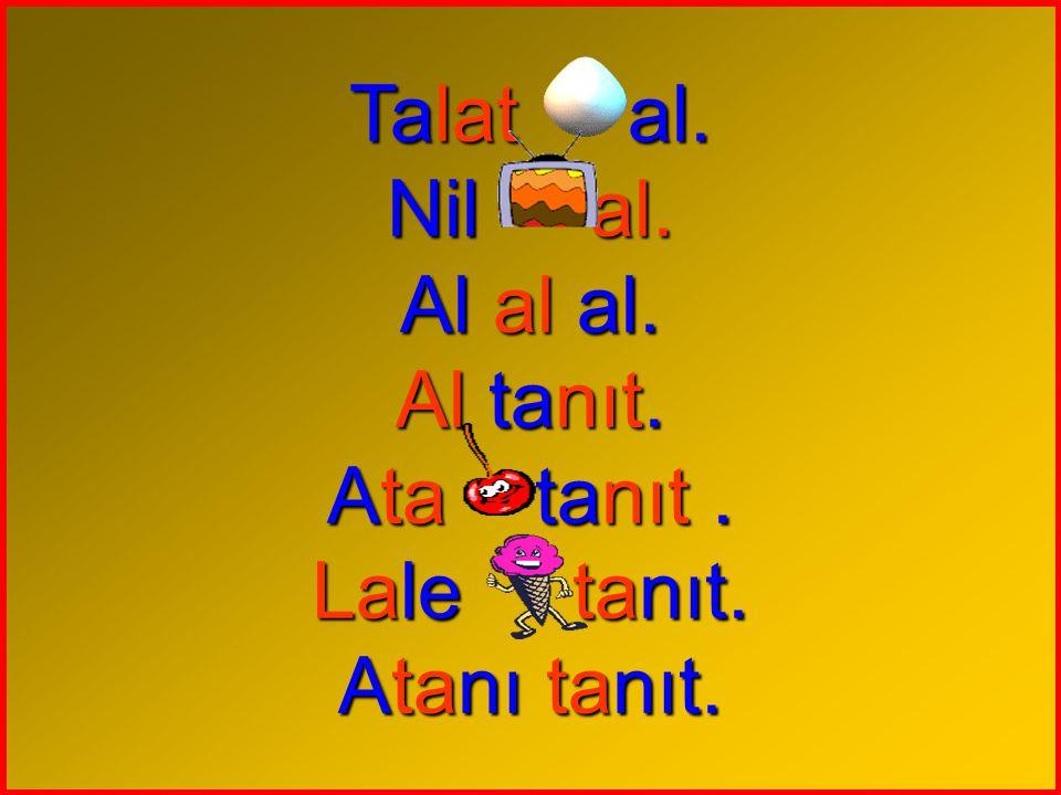 Talat al. Nil al. Al al al. Al tanıt. Ata tanıt . Lale tanıt. Atanı tanıt.