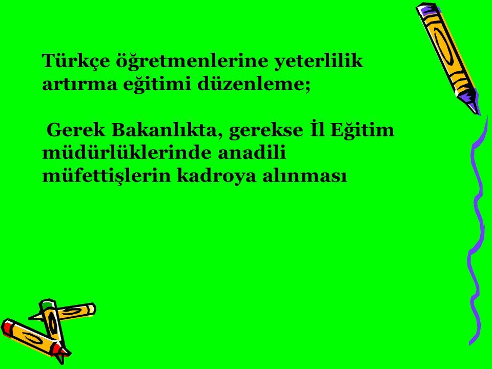 Türkçe öğretmenlerine yeterlilik artırma eğitimi düzenleme; Gerek Bakanlıkta, gerekse İl Eğitim müdürlüklerinde anadili müfettişlerin kadroya alınması