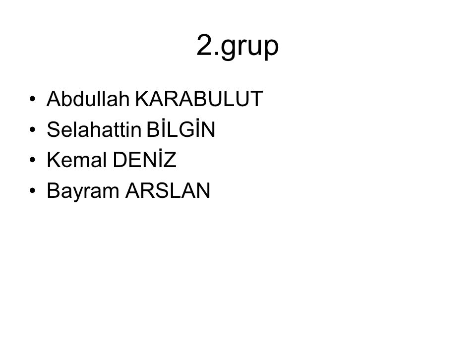 2.grup Abdullah KARABULUT Selahattin BİLGİN Kemal DENİZ Bayram ARSLAN