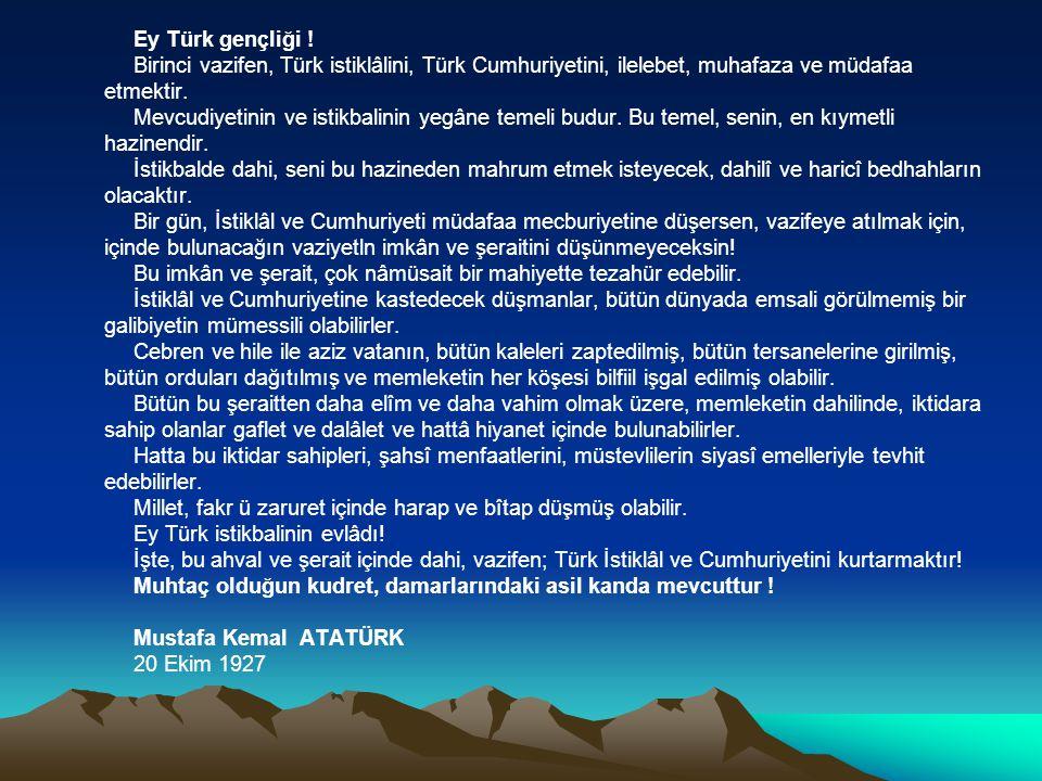Ey Türk gençliği ! Birinci vazifen, Türk istiklâlini, Türk Cumhuriyetini, ilelebet, muhafaza ve müdafaa.
