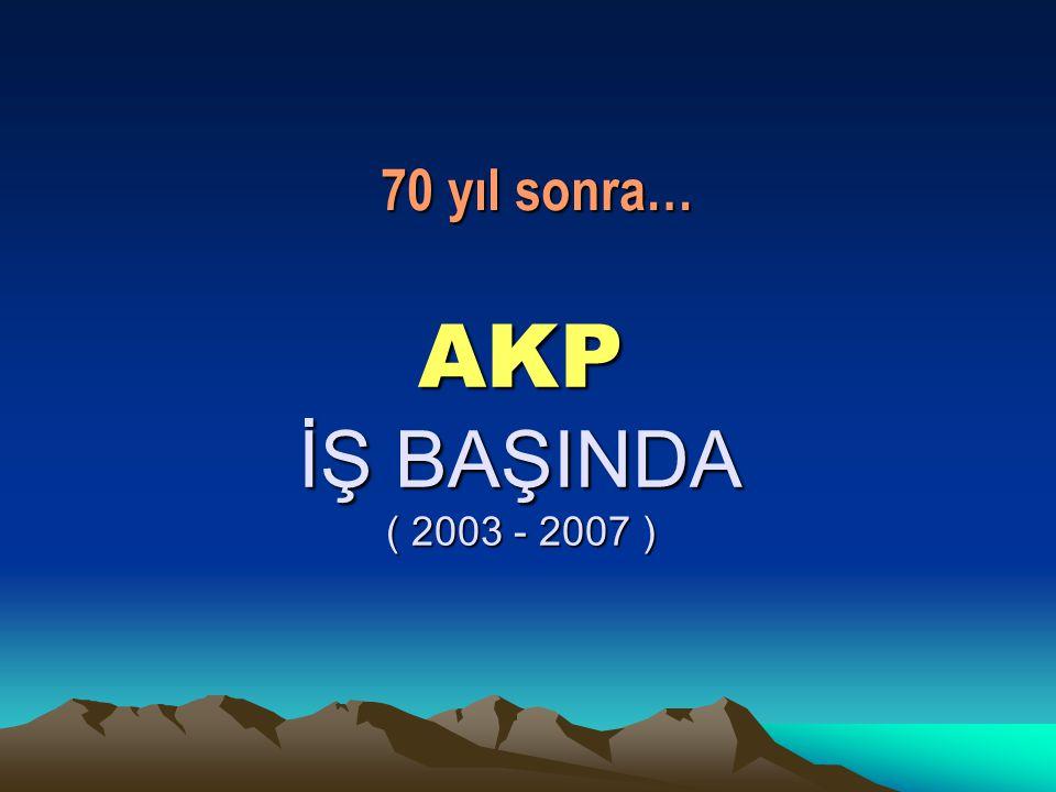 70 yıl sonra… AKP İŞ BAŞINDA ( 2003 - 2007 )