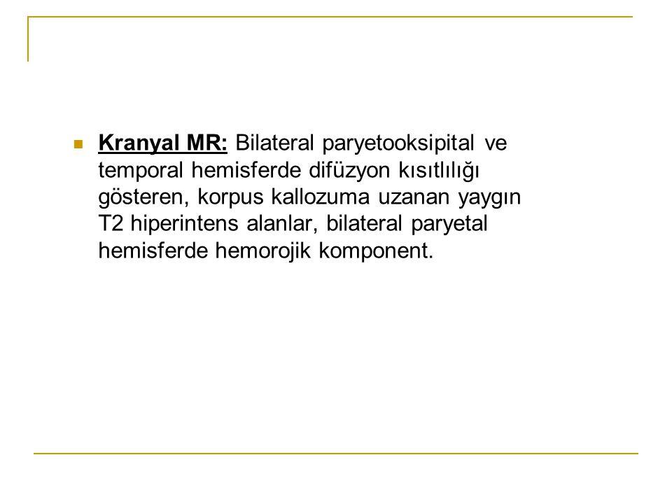 Kranyal MR: Bilateral paryetooksipital ve temporal hemisferde difüzyon kısıtlılığı gösteren, korpus kallozuma uzanan yaygın T2 hiperintens alanlar, bilateral paryetal hemisferde hemorojik komponent.