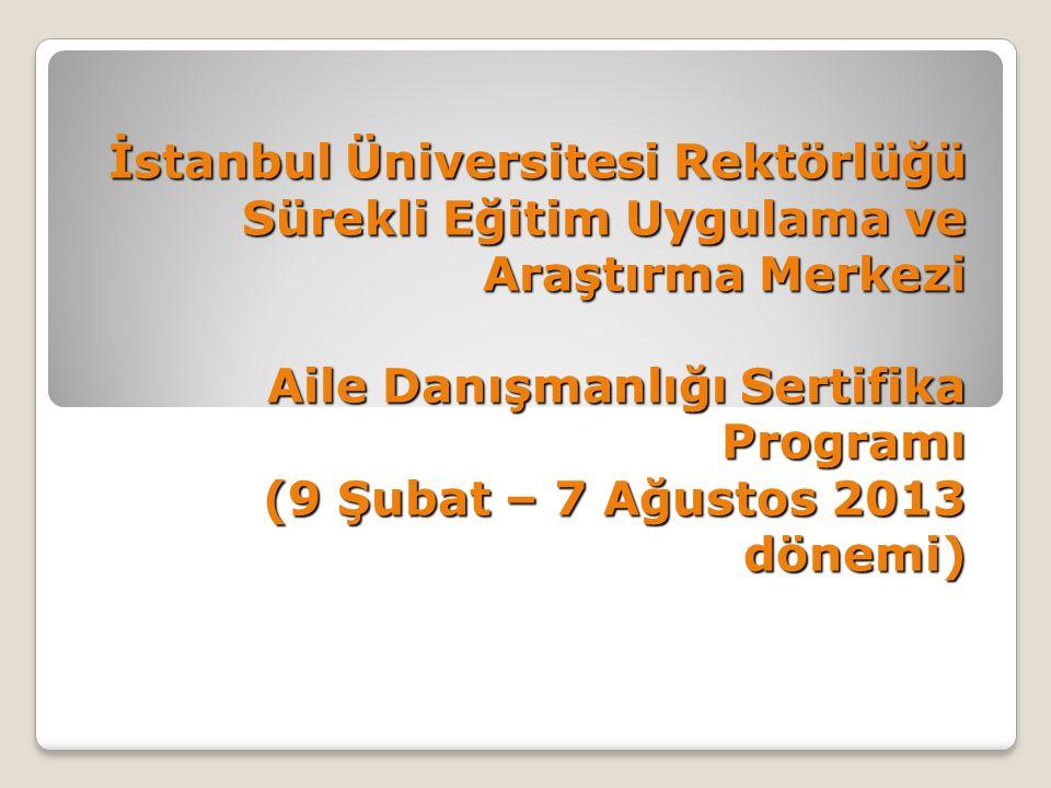 İstanbul Üniversitesi Rektörlüğü Sürekli Eğitim Uygulama ve Araştırma Merkezi Aile Danışmanlığı Sertifika Programı (9 Şubat – 7 Ağustos 2013 dönemi)