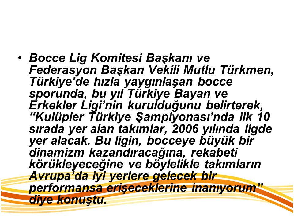 Bocce Lig Komitesi Başkanı ve Federasyon Başkan Vekili Mutlu Türkmen, Türkiye'de hızla yaygınlaşan bocce sporunda, bu yıl Türkiye Bayan ve Erkekler Ligi'nin kurulduğunu belirterek, Kulüpler Türkiye Şampiyonası'nda ilk 10 sırada yer alan takımlar, 2006 yılında ligde yer alacak.