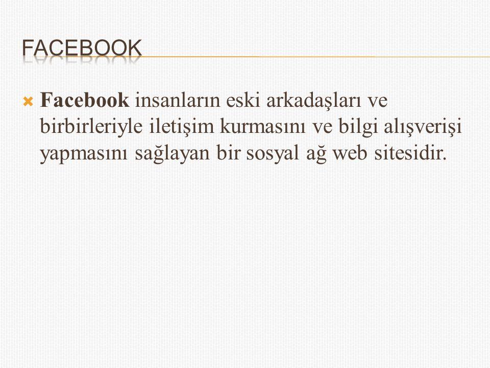 Facebook Facebook insanların eski arkadaşları ve birbirleriyle iletişim kurmasını ve bilgi alışverişi yapmasını sağlayan bir sosyal ağ web sitesidir.