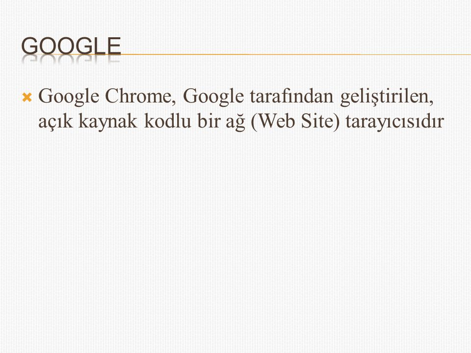 Google Google Chrome, Google tarafından geliştirilen, açık kaynak kodlu bir ağ (Web Site) tarayıcısıdır.