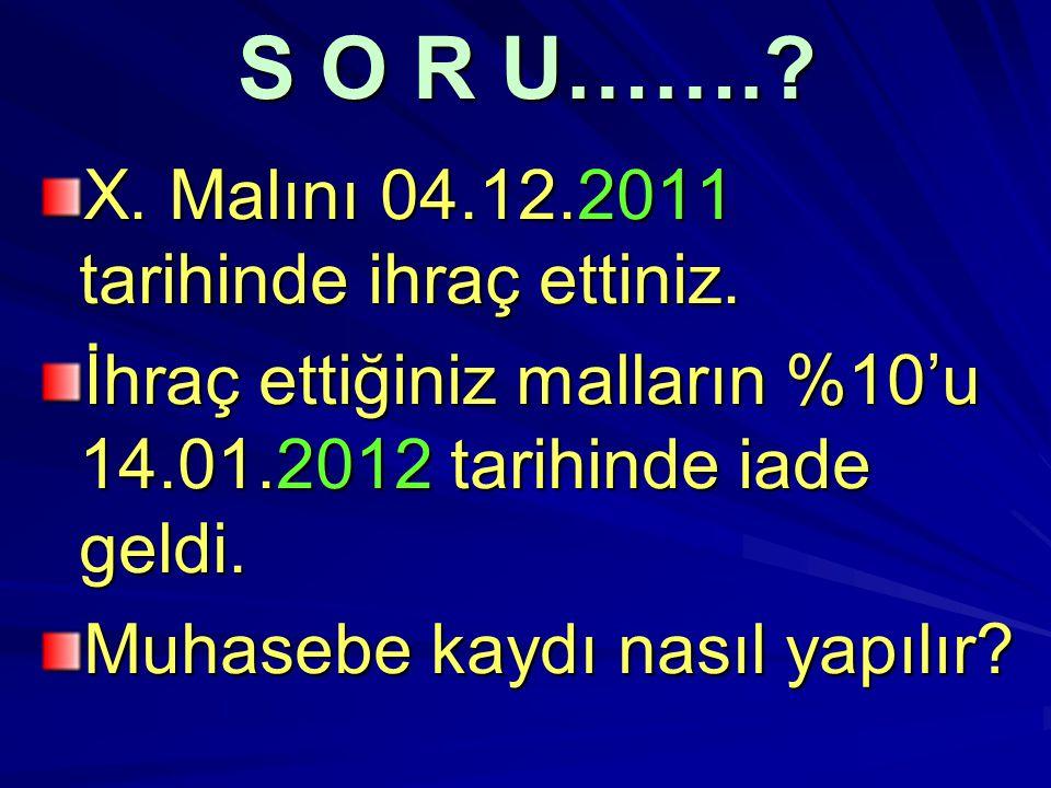 S O R U……. X. Malını 04.12.2011 tarihinde ihraç ettiniz.