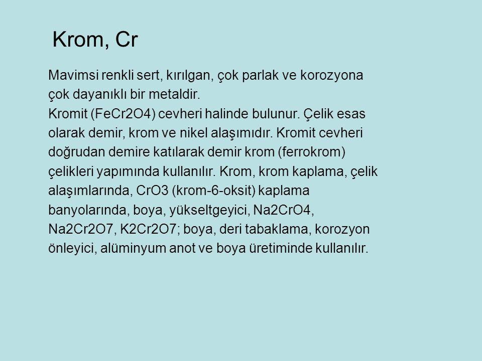 Krom, Cr Mavimsi renkli sert, kırılgan, çok parlak ve korozyona çok dayanıklı bir metaldir.
