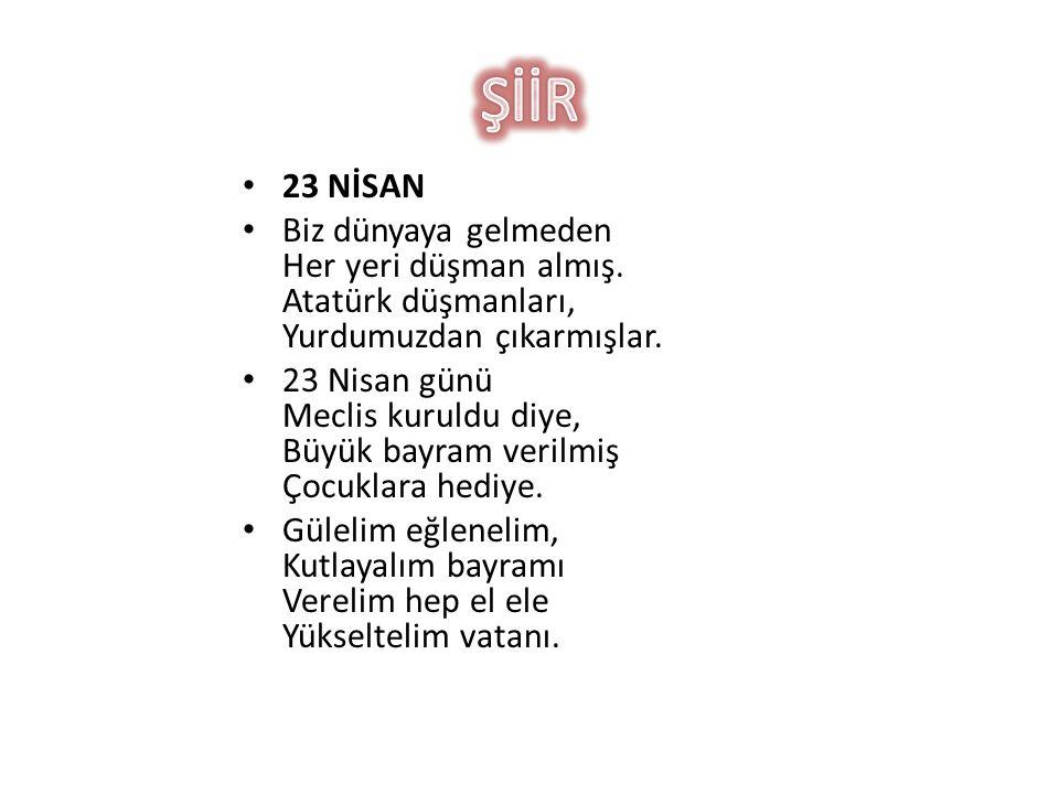 ŞİİR 23 NİSAN. Biz dünyaya gelmeden Her yeri düşman almış. Atatürk düşmanları, Yurdumuzdan çıkarmışlar.