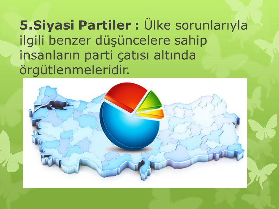 5.Siyasi Partiler : Ülke sorunlarıyla ilgili benzer düşüncelere sahip insanların parti çatısı altında örgütlenmeleridir.