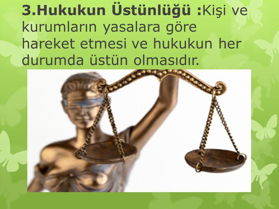 3.Hukukun Üstünlüğü :Kişi ve kurumların yasalara göre hareket etmesi ve hukukun her durumda üstün olmasıdır.