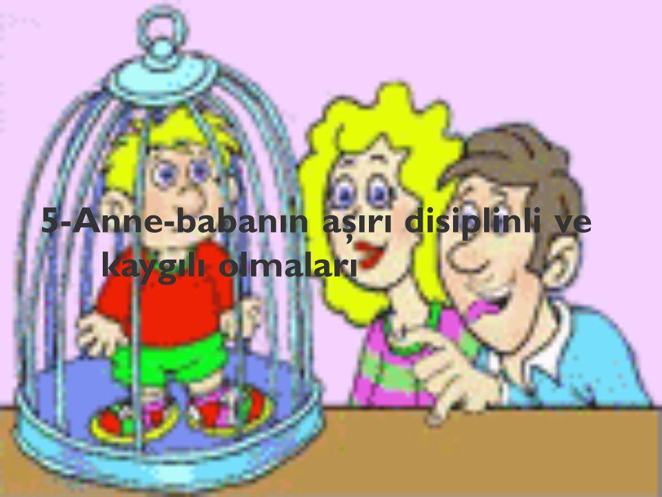 5-Anne-babanın aşırı disiplinli ve kaygılı olmaları