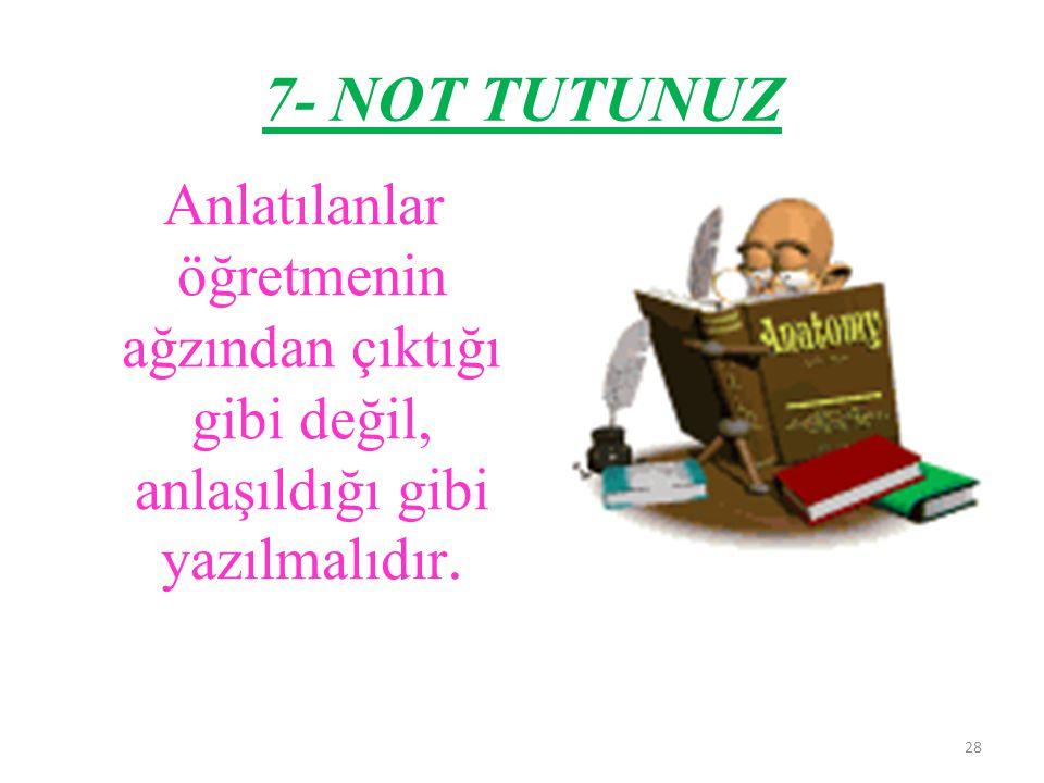 7- NOT TUTUNUZ Anlatılanlar öğretmenin ağzından çıktığı gibi değil, anlaşıldığı gibi yazılmalıdır.