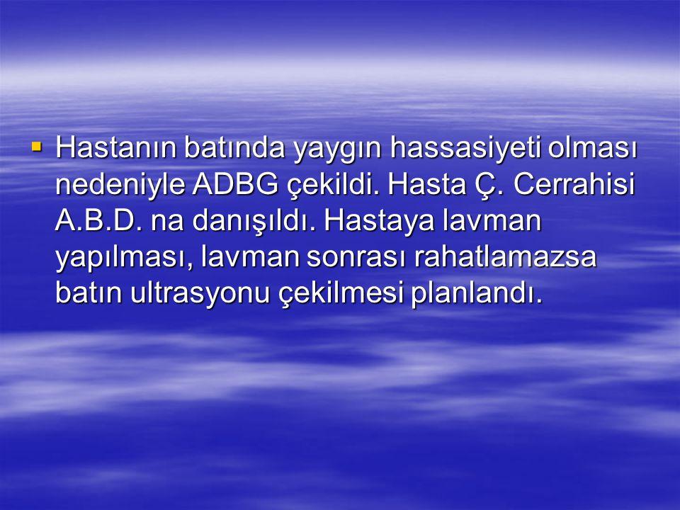 Hastanın batında yaygın hassasiyeti olması nedeniyle ADBG çekildi