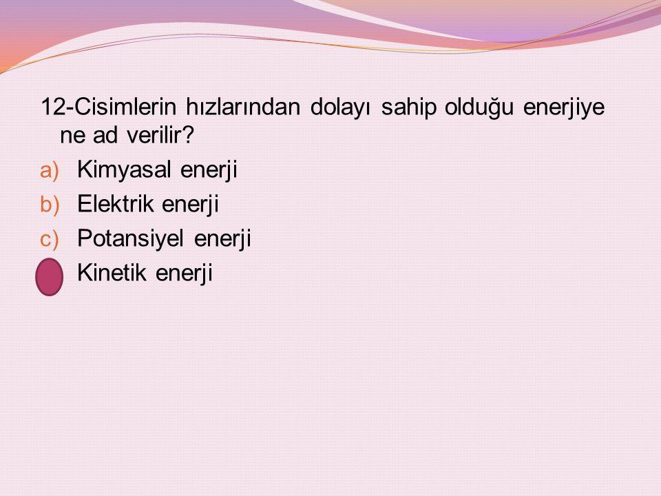 12-Cisimlerin hızlarından dolayı sahip olduğu enerjiye ne ad verilir
