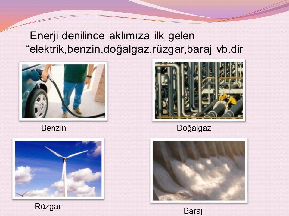 Enerji denilince aklımıza ilk gelen elektrik,benzin,doğalgaz,rüzgar,baraj vb.dir