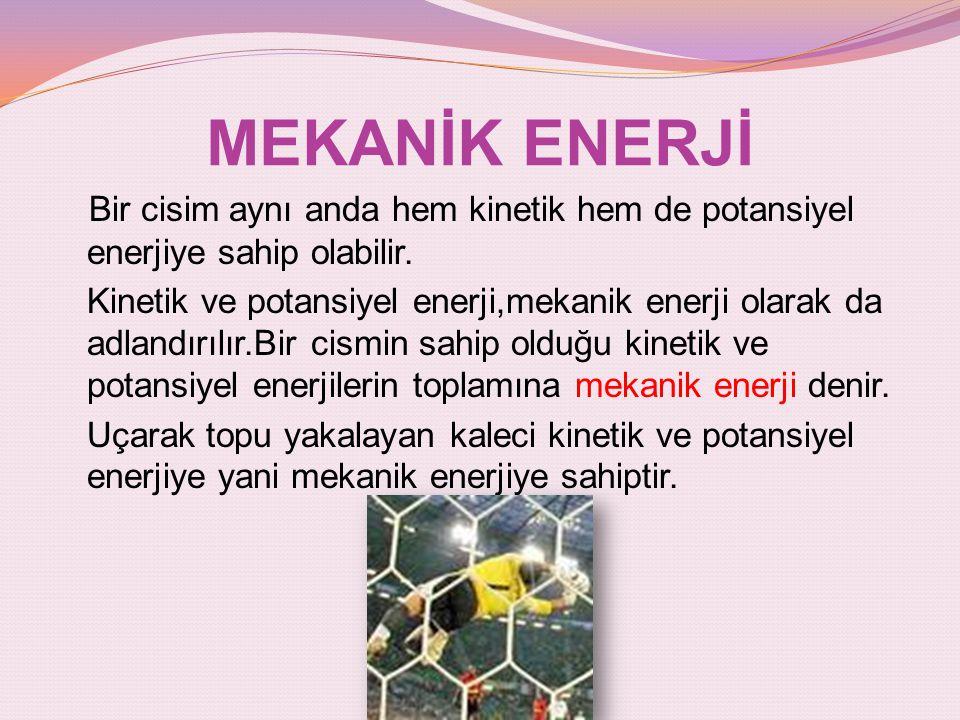 MEKANİK ENERJİ Bir cisim aynı anda hem kinetik hem de potansiyel enerjiye sahip olabilir.