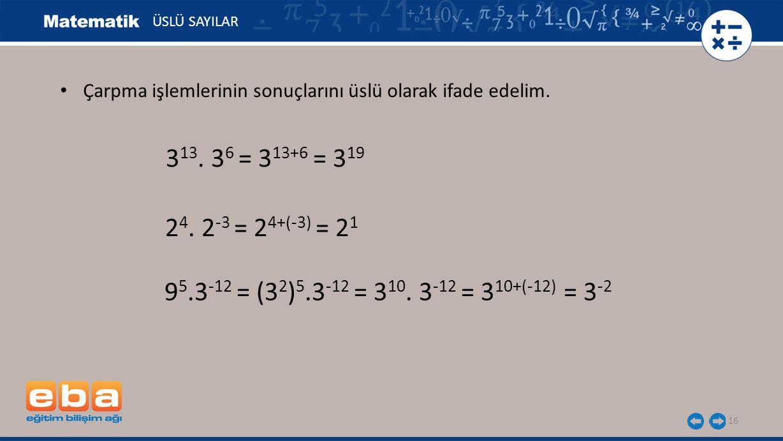 ÜSLÜ SAYILAR Çarpma işlemlerinin sonuçlarını üslü olarak ifade edelim. 313. 36 = 313+6 = 319. 24. 2-3 = 24+(-3) = 21.