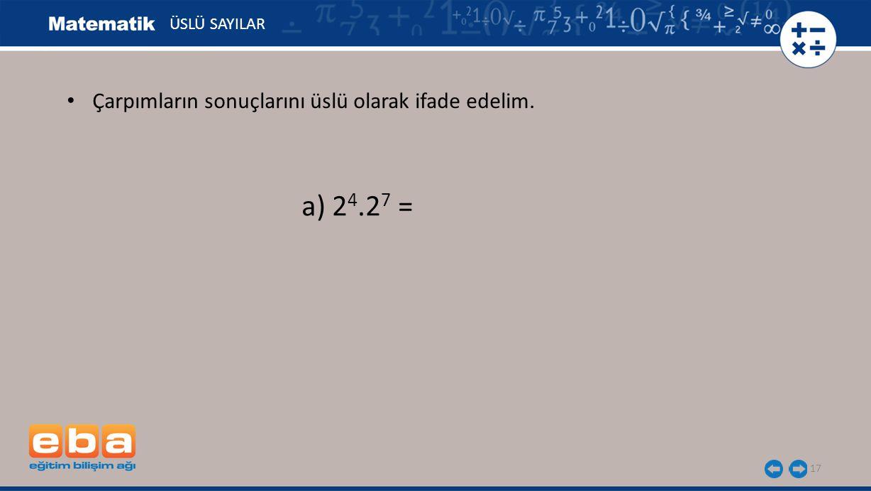 a) 24.27 = Çarpımların sonuçlarını üslü olarak ifade edelim.