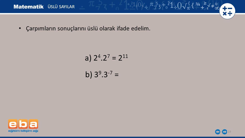 ÜSLÜ SAYILAR Çarpımların sonuçlarını üslü olarak ifade edelim. a) 24.27 = 211 b) 39.3-7 =