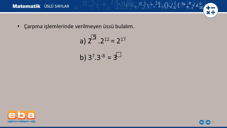 ÜSLÜ SAYILAR Çarpma işlemlerinde verilmeyen üssü bulalım. ☐ 5 a) 2 .212 = 217 ☐ b) 37.3-8 = 3