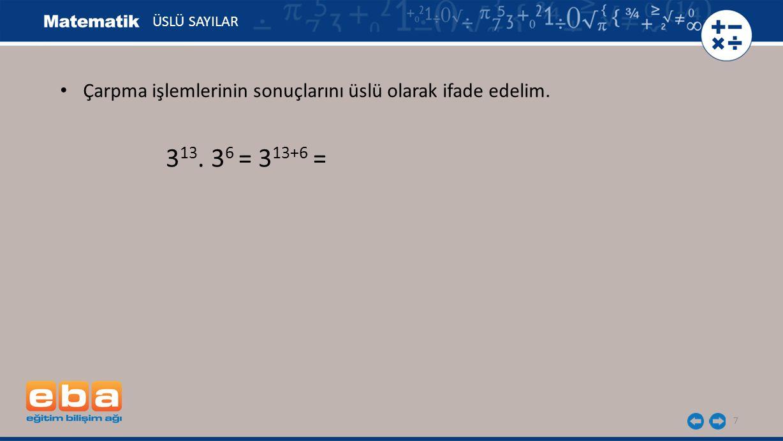 ÜSLÜ SAYILAR Çarpma işlemlerinin sonuçlarını üslü olarak ifade edelim. 313. 36 = 313+6 =
