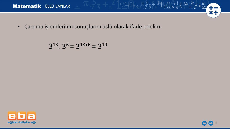 ÜSLÜ SAYILAR Çarpma işlemlerinin sonuçlarını üslü olarak ifade edelim. 313. 36 = 313+6 = 319