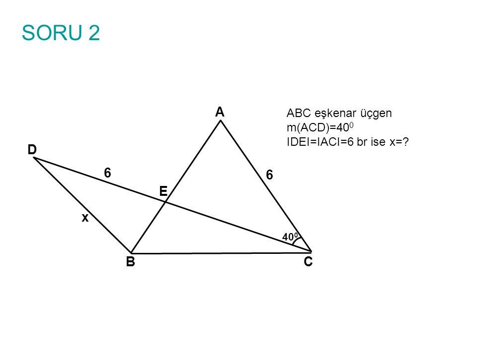 SORU 2 ABC eşkenar üçgen m(ACD)=400 IDEI=IACI=6 br ise x= A B C E D 6 x 400