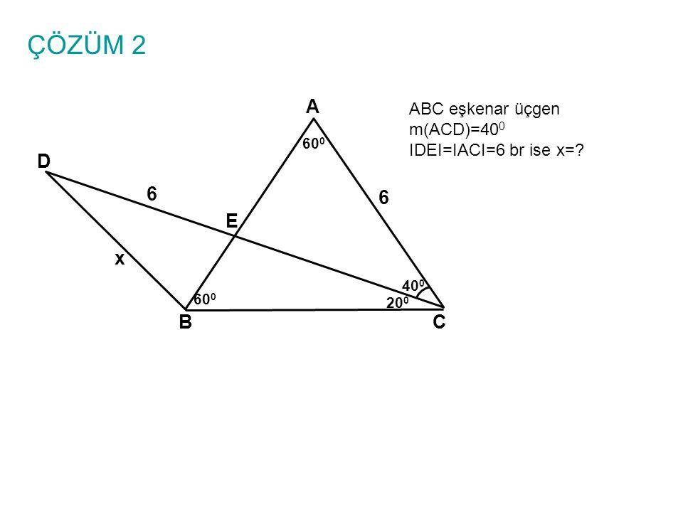 ÇÖZÜM 2 A ABC eşkenar üçgen m(ACD)=400 IDEI=IACI=6 br ise x= 600 D 6 6 E x 400 600 200 B C