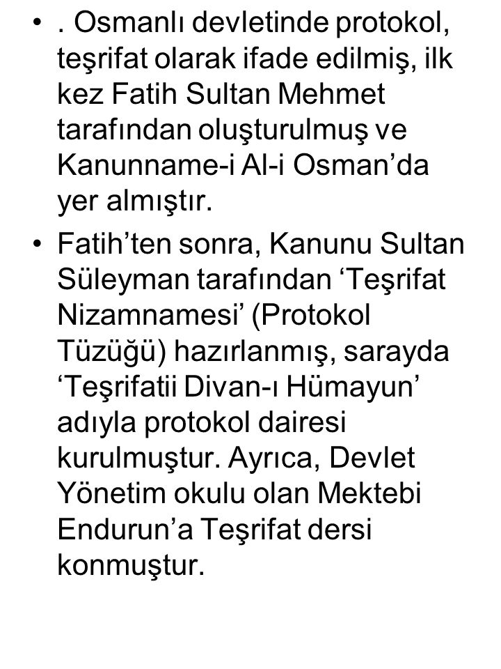 . Osmanlı devletinde protokol, teşrifat olarak ifade edilmiş, ilk kez Fatih Sultan Mehmet tarafından oluşturulmuş ve Kanunname-i Al-i Osman'da yer almıştır.