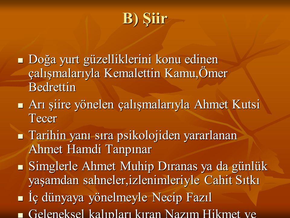 B) Şiir Doğa yurt güzelliklerini konu edinen çalışmalarıyla Kemalettin Kamu,Ömer Bedrettin. Arı şiire yönelen çalışmalarıyla Ahmet Kutsi Tecer.