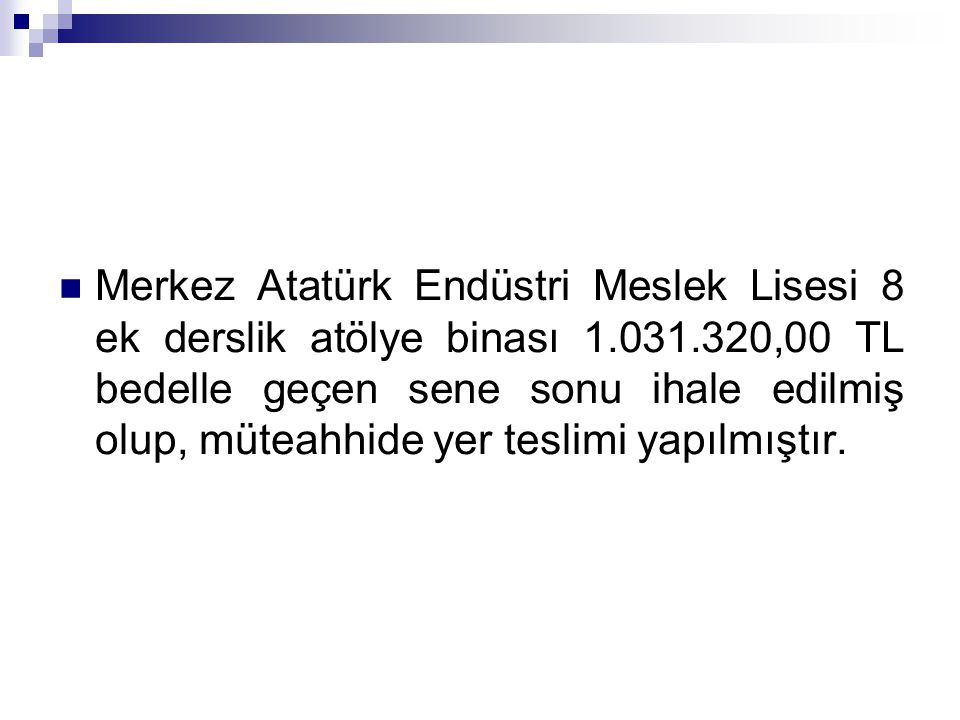 Merkez Atatürk Endüstri Meslek Lisesi 8 ek derslik atölye binası 1.031.320,00 TL bedelle geçen sene sonu ihale edilmiş olup, müteahhide yer teslimi yapılmıştır.