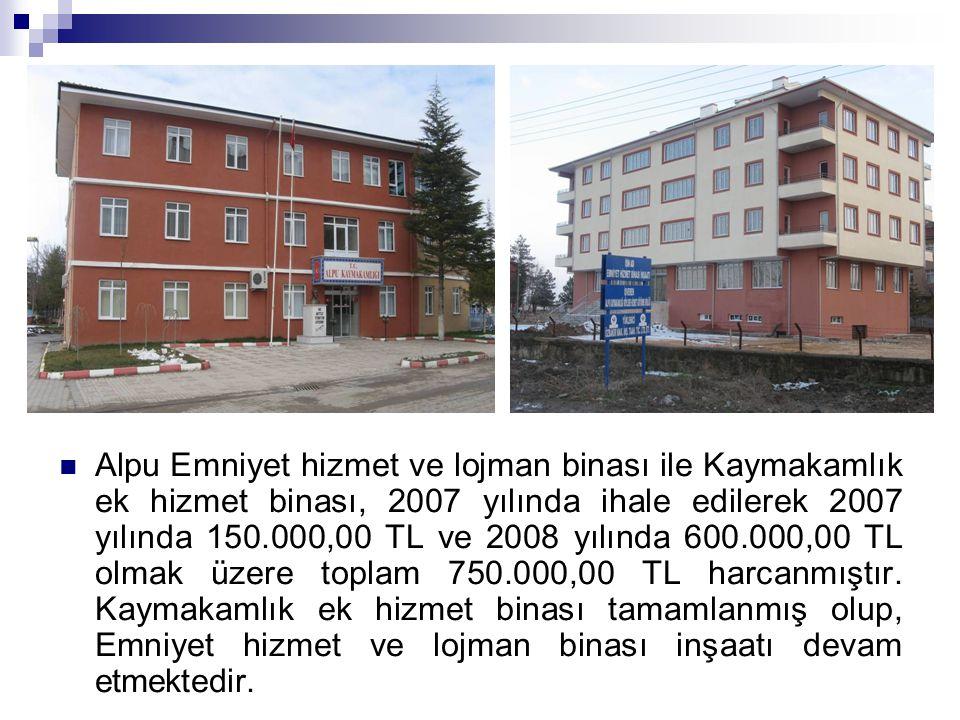 Alpu Emniyet hizmet ve lojman binası ile Kaymakamlık ek hizmet binası, 2007 yılında ihale edilerek 2007 yılında 150.000,00 TL ve 2008 yılında 600.000,00 TL olmak üzere toplam 750.000,00 TL harcanmıştır.